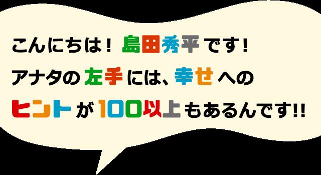 こんにちは!島田秀平です!アナタの左手には、幸せへのヒントが100以上もあるんです!!